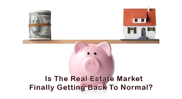 Is The Real Estate Market Finally Getting Back To Normal?