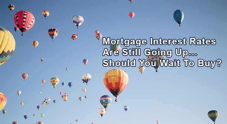 Mortgage Interest Rates Are Still Going Up… Should You Wait To Buy?