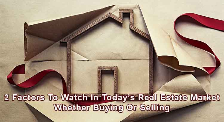 2 Factors To Watch In Today's Real Estate Market Whether Buying Or Selling