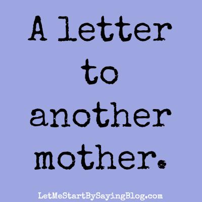A letter to another mother by @LetMeStart | motherhood | raising good kids
