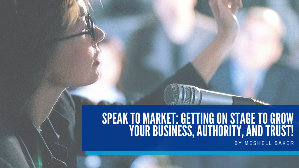 Speak to Market: Getting on Stage to Grow Your Business, Authority, and Trust!