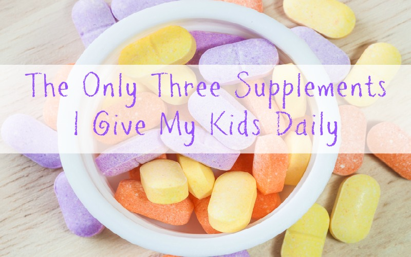 the only 3 supplements i give my kids daily