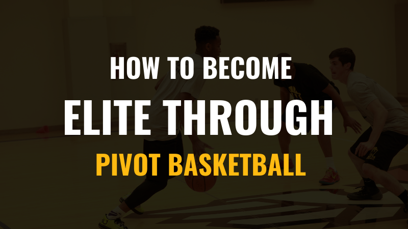 How to Become Elite through Pivot Basketball