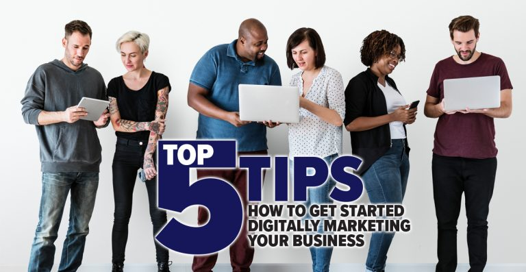 Top 5 Tips How To Get Started Digitally Marketing Your Business
