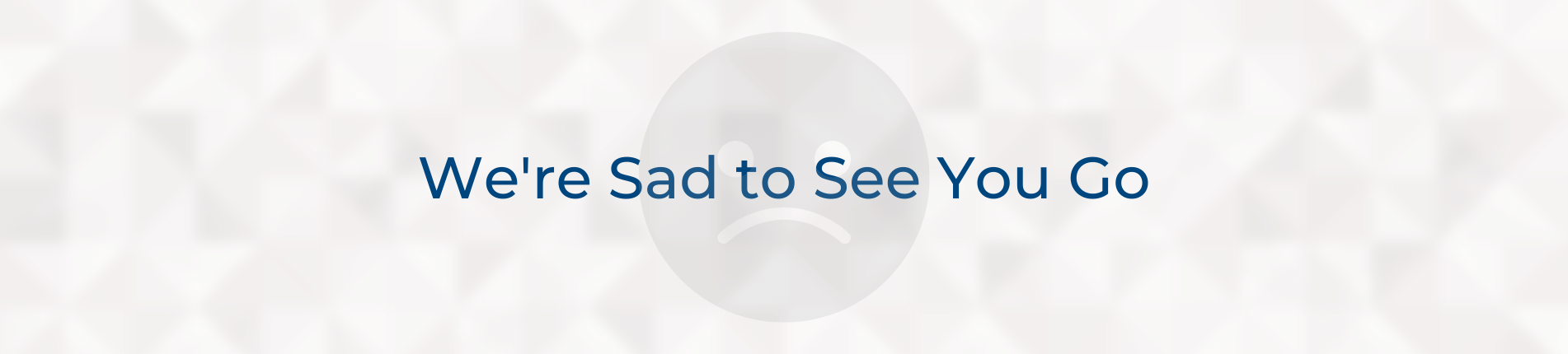 We're sad to see you go