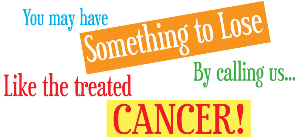 You may have something to lose by calling us! Like the treated cancer!