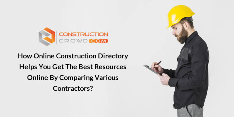 How Online Construction Directory Helps You Get the Best Resources Online by Comparing Various Contractors?