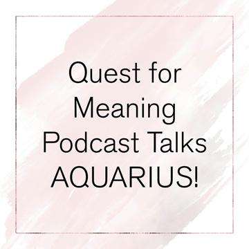 Quest for Meaning Podcast Talks AQUARIUS!