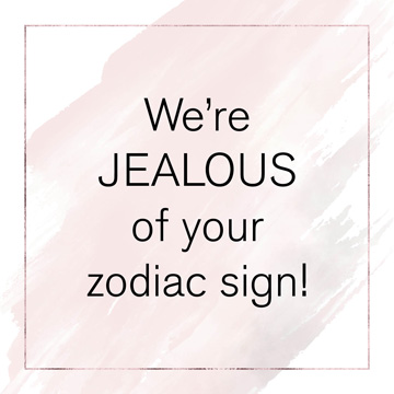 We're JEALOUS of your zodiac sign!