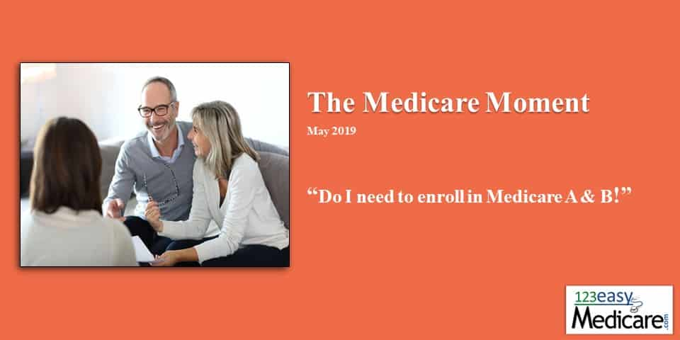 Do I need to enroll in Medicare A&B May 2019