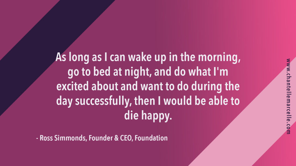 """quote image: """"as long as i can wake up in the morning, go to bed at night, and do what i'm excited about and want to do during the day successfully, then i would be able to die happy."""" by ross simmonds, content marketing expert"""