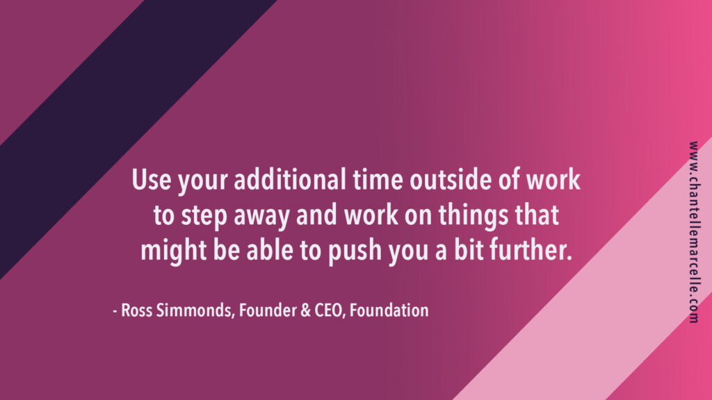 """ross simmonds, founder of foundation marketing, said: """"use your additional time outside of work to step away and work on things that might be able to push you a bit further."""""""