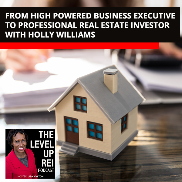 From High Powered Business Executive To Professional Real Estate Investor With Holly Williams