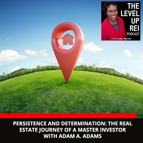 Persistence And Determination: The Real Estate Journey Of A Master Investor With Adam A. Adams