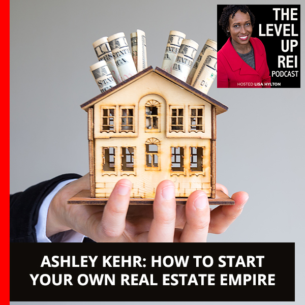 Ashley Kehr: How To Start Your Own Real Estate Empire