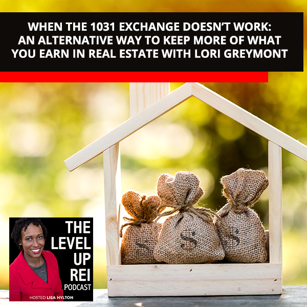 When The 1031 Exchange Doesn't Work: An Alternative Way To Keep More Of What You Earn In Real Estate With Lori Greymont