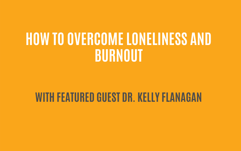 What you should know about loneliness and burnout | Featured Guest: Dr. Kelly Flanagan | Ctrl+Alt+Delete with Lisa Duerre