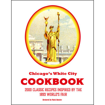 Chicago's White City Cookbook: 2000 Classic Recipes Inspired by the 1893 World's Fair