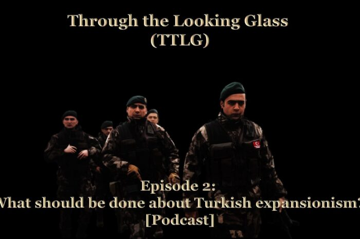 Through the Looking Glass (TTLG) – Episode 2: What should be done about Turkish expansionism? [Podcast]
