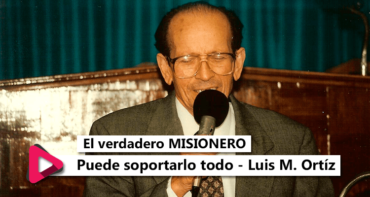 El verdadero misionero puede soportarlo todo - Luis M. Ortiz - Radio Cristiana
