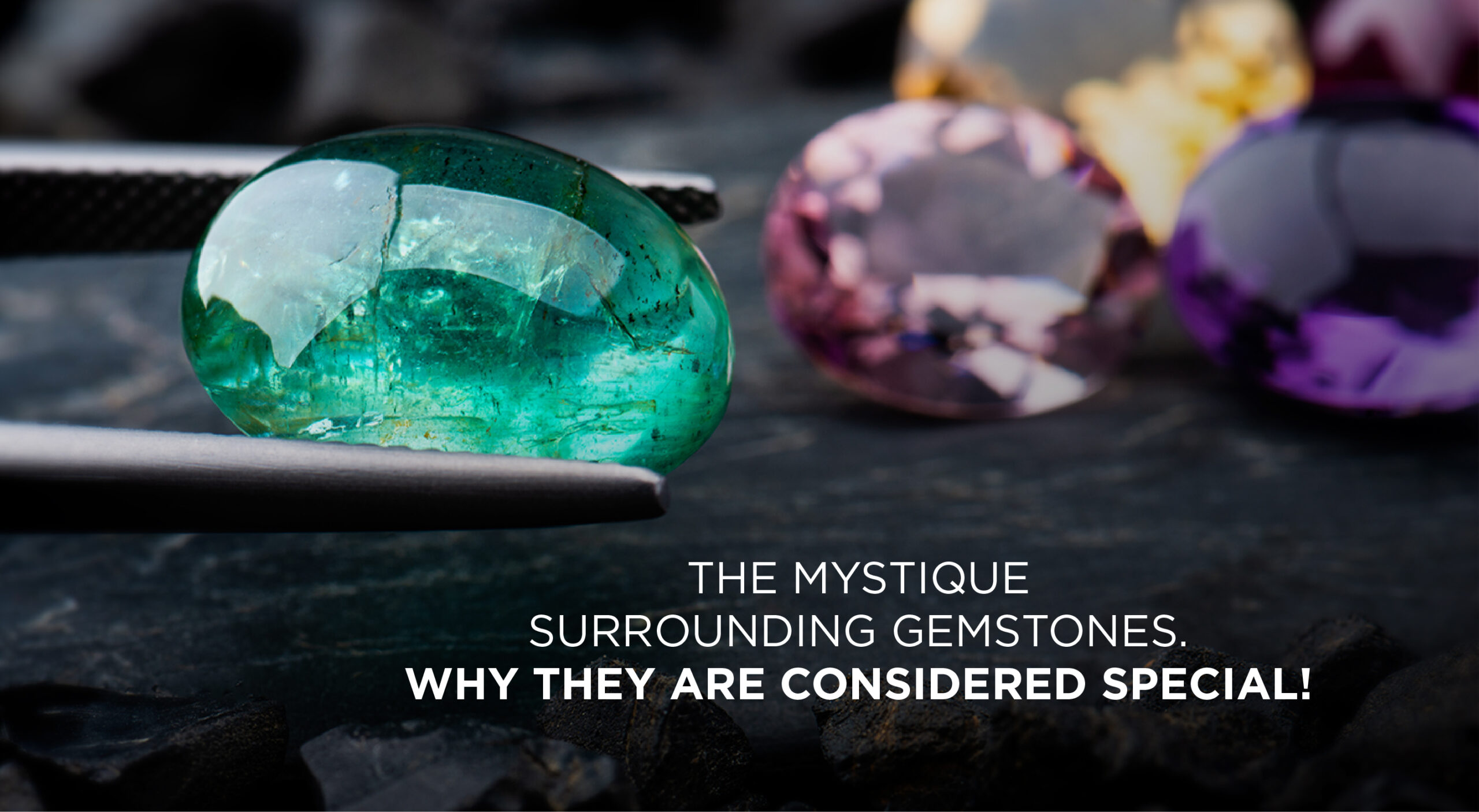 The mystique surrounding gemstones – why they are considered special!