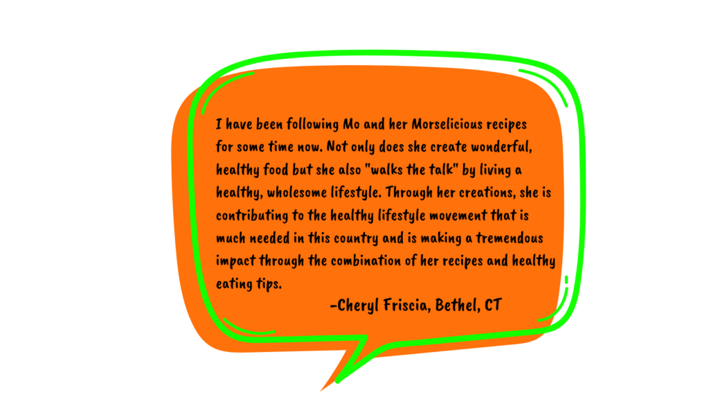 """Testimonial by Cheryl in an orange speech bubble reads:I have been following Mo and her Morselicious recipes for some time now. Not only does she create wonderful, healthy food but she also """"walks the talk"""" by living a healthy, wholesome lifestyle. Through her creations, she is contributing to the healthy lifestyle movement that is much needed in this country and is making a tremendous impact through the combination of her recipes and healthy eating tips."""