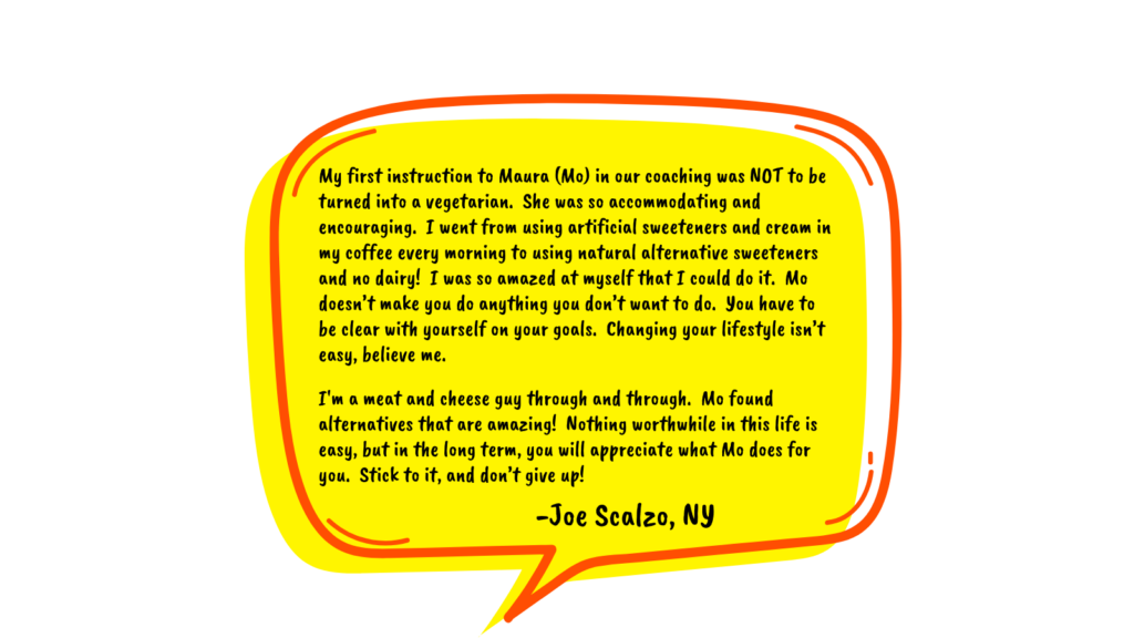 Testimonial by Joe Scalzo in a yellow speech bubble reads: My first instruction to Maura (Mo) in our coaching was NOT to be turned into a vegetarian. She was so accommodating and encouraging. I went from using artificial sweeteners and cream in my coffee every morning to using natural alternative sweeteners and no dairy! I was so amazed at myself that I could do it. Mo doesn't make you do anything you don't want to do. You have to be clear with yourself on your goals. Changing your lifestyle isn't easy, believe me. I'm a meat and cheese guy through and through. Mo found alternatives that are amazing! Nothing worthwhile in this life is easy, but in the long term, you will appreciate what Mo does for you. Stick to it, and don't give up!