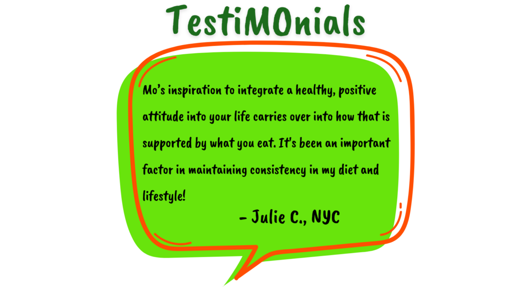 Testimonial by Julie C. in a green speech bubble reads: Mo's inspiration to integrate a healthy, positive attitude into your life carries over into how that is supported by what you eat. It's been an important factor in maintaining consistency in my diet and lifestyle!