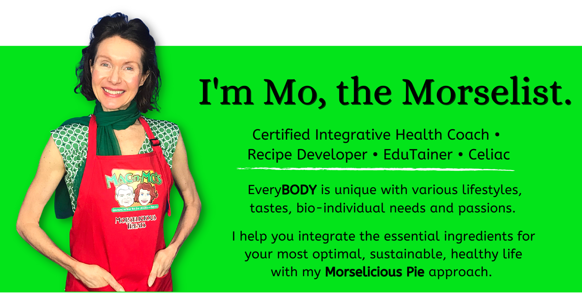 Photo of Mo, the Morselist in red apron. Text reads: I'm Mo, the Morselist. Certified Integrative Health Coach • Recipe Developer • EduTainer • Celiac, EveryBODY is unique with various lifestyles, tastes, bio-individual needs and passions. I help you integrate the essential ingredients for your most optimal, sustainable, healthy life with my Morselicious Pie approach.