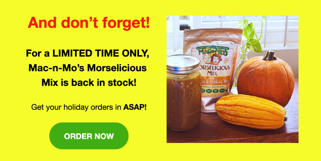"""Photo of Mac-n-Mo's Morselicious Mix for Baking and Cooking next to a jar of pumpkin soup, a pumpkin and a squash. Text reads """"And don't forget! For a LIMITED TIME ONLY, Mac-n-Mo's Morselicious Mix is back in stock! Get your holiday orders in ASAP!"""" Green button reads """"Order Now."""""""