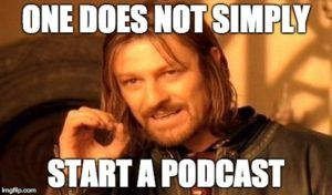 """Image meme of Boromir from Lord of the Rings saying """"One does not simply start a podcast"""""""