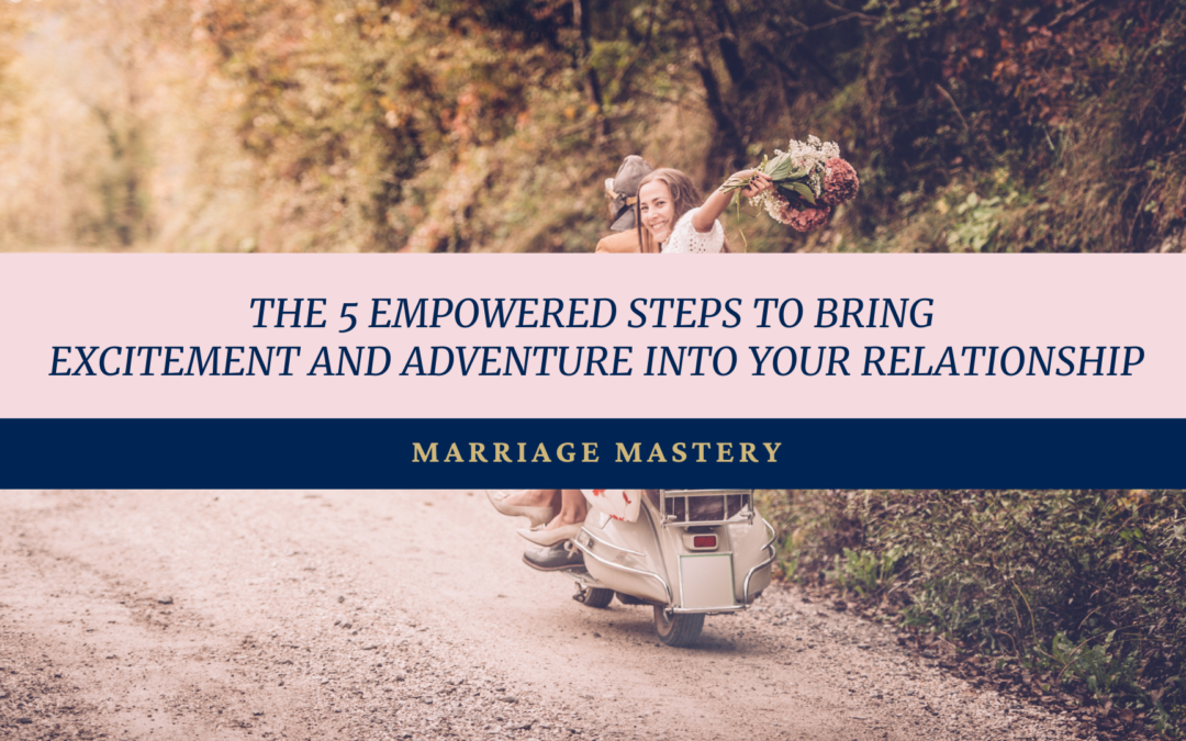 The 5 Empowered Steps to Bring Excitement Into Your Marriage.