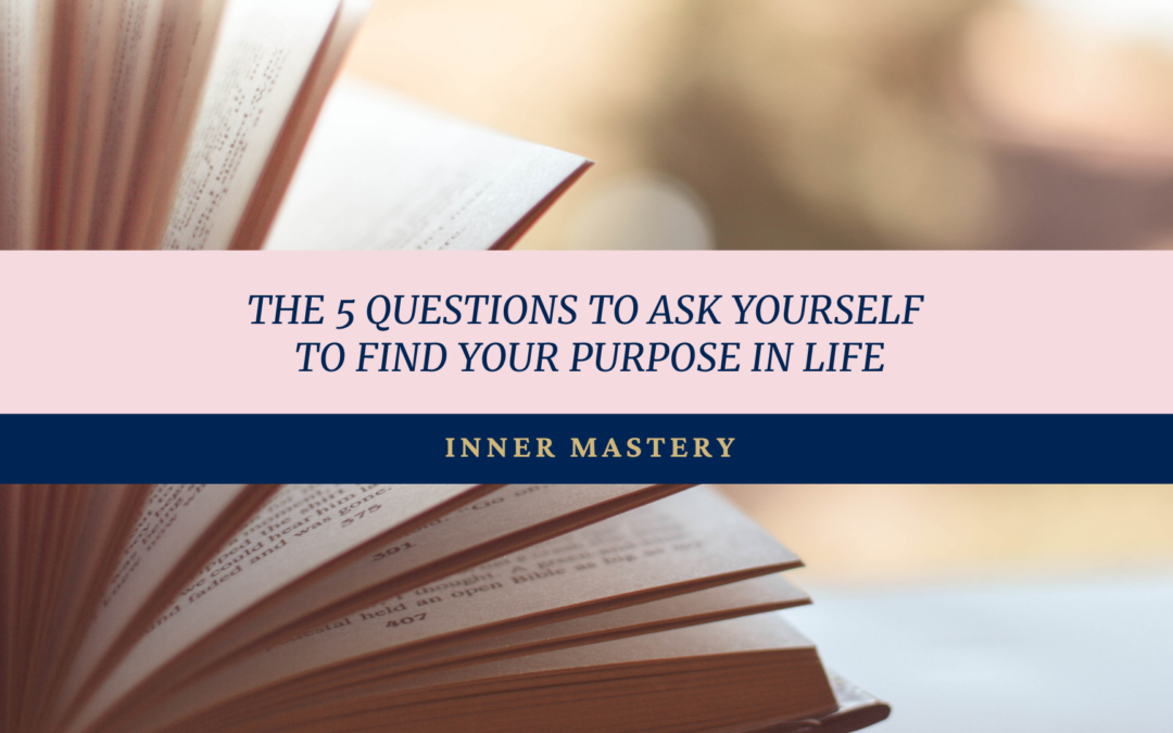 The 5 Questions to Ask Yourself to Find Your Purpose in Life.