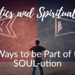 Politics and Spirituality? 3 Ways to be a Part of the SOUL-ution