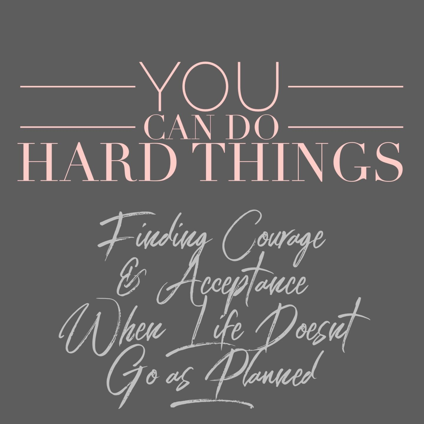 You Can Do Hard Things – Finding Courage & Acceptance When Life Doesn't Go as Planned