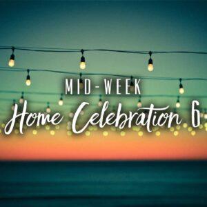 Mid-Week Home Celebration – Week 6