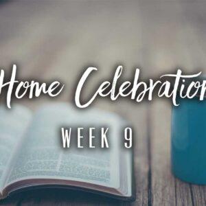 Home Celebration – Week 9
