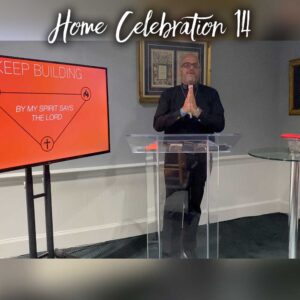 Home Celebration 14 – Keep Building – By My Spirit Says the Lord