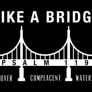 Psalm 119 – Like a Bridge Over Complacent Waters – Week 7