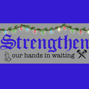 Strengthen our Hands in Waiting – Advent 4