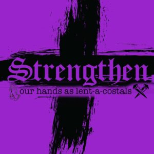 Strengthen Our Hands as lent-a-costals – week 5