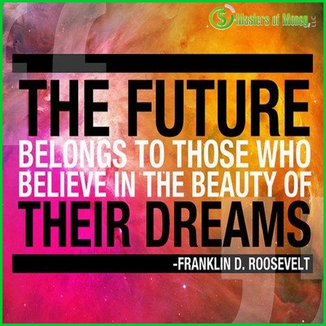 THE FUTURE BELONGS TO THOSE WHO BELIEVE IN THE BEAUTY OF THEIR DREAMS FRANKLIN D. ROOSEVELT Masters of Money LLC Logo Branded Quote Picture