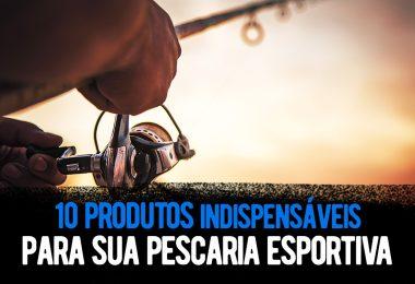 10 produtos indispensáveis para sua pescaria esportiva