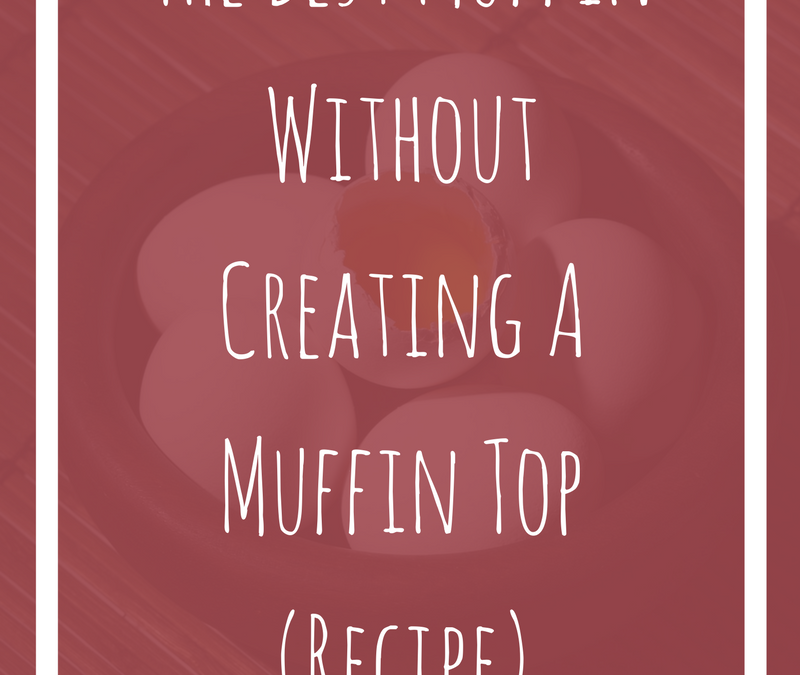 The Best Muffin Without Creating A Muffin Top (Recipe)