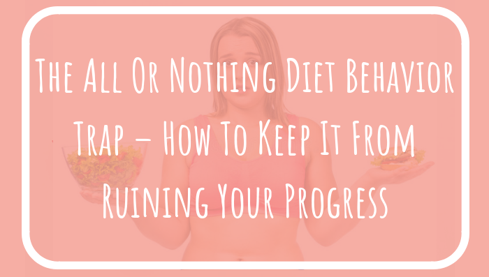 The All Or Nothing Diet Behavior Trap – How To Keep It From Ruining Your Progress