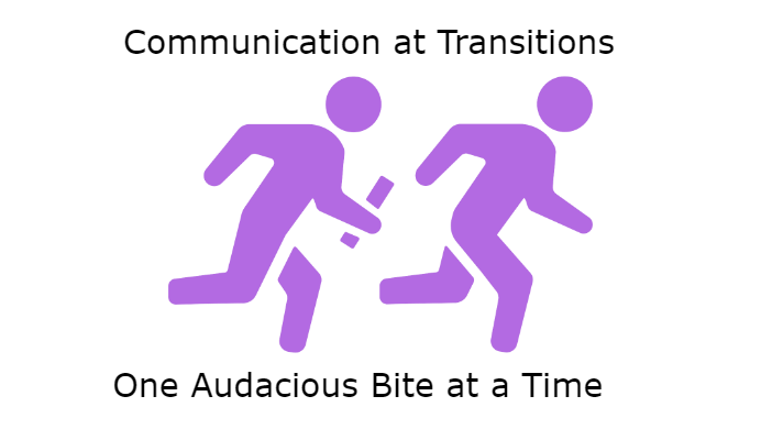 Communication at Transitions: One Audacious Bite at a Time