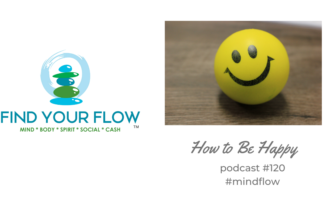 Find Your Flow Podcast Episode #120 – How to Be Happy #spiritflow