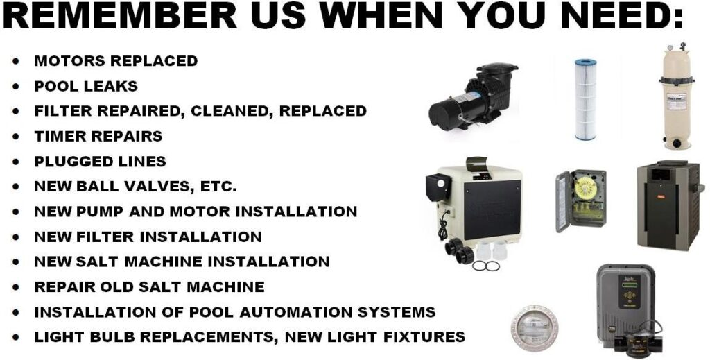 Remember us when you need Motors Replaced, Pool Leaks, Filter Repaired, Cleaned, Replaced, Timer Repairs, Plugged Lines, Ball Valves, Pump and Motor Installation, Filter Installation, Salt Machine Installation, Automation Systems, Light Bulbs and Fixtures.