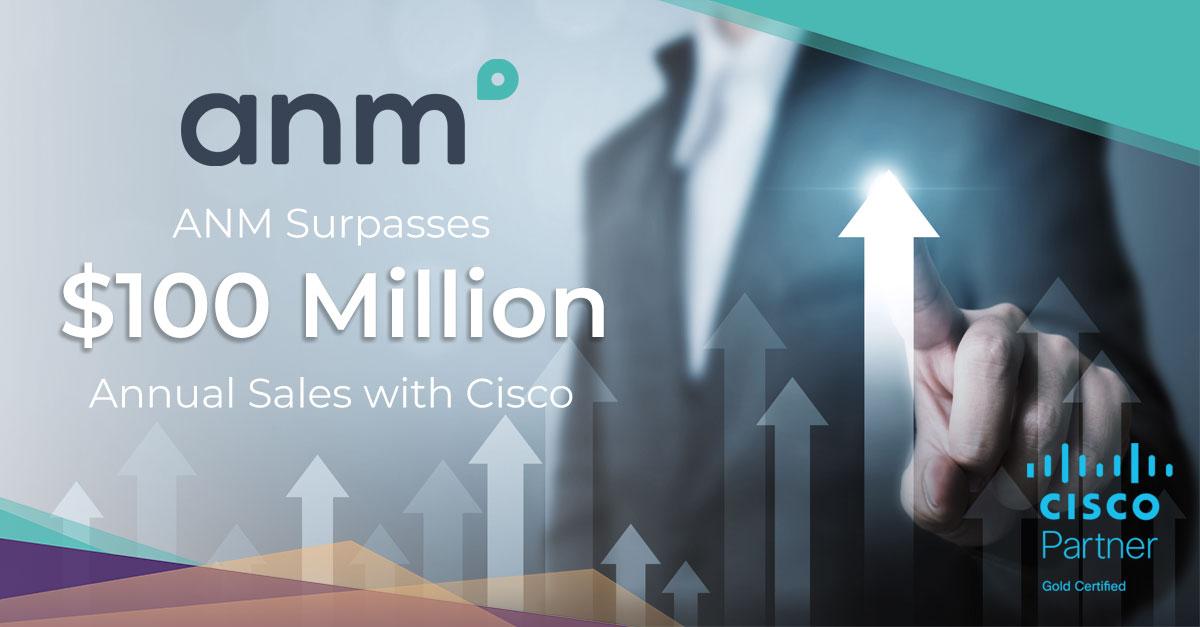 ANM Surpasses $100 Million Annual Sales Mark With Cisco