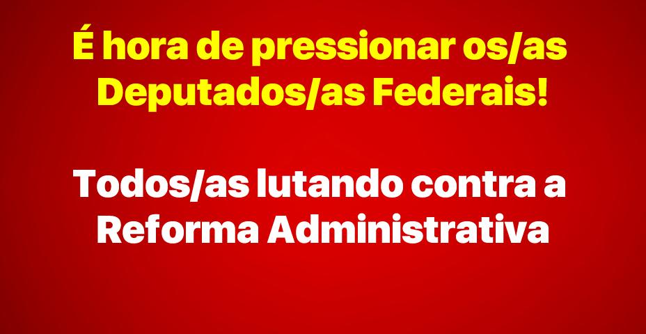 É hora de pressionar os/as Deputados/as Federais!Todos/as lutando contra a Reforma Administrativa